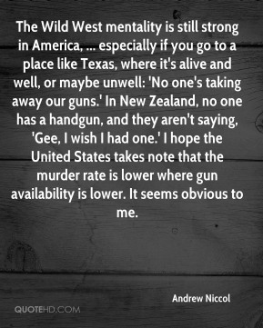 Andrew Niccol - The Wild West mentality is still strong in America, ... especially if you go to a place like Texas, where it's alive and well, or maybe unwell: 'No one's taking away our guns.' In New Zealand, no one has a handgun, and they aren't saying, 'Gee, I wish I had one.' I hope the United States takes note that the murder rate is lower where gun availability is lower. It seems obvious to me.