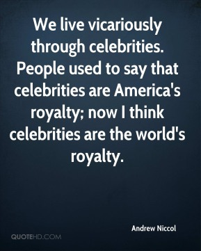 Andrew Niccol - We live vicariously through celebrities. People used to say that celebrities are America's royalty; now I think celebrities are the world's royalty.