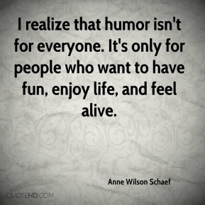 Anne Wilson Schaef - I realize that humor isn't for everyone. It's only for people who want to have fun, enjoy life, and feel alive.