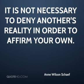 Anne Wilson Schaef - It is not necessary to deny another's reality in order to affirm your own.