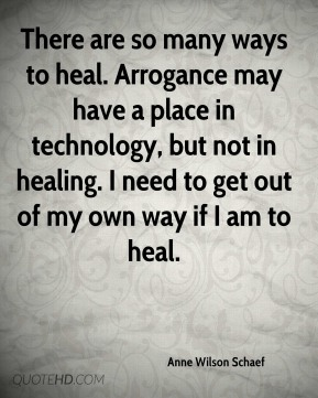 Anne Wilson Schaef - There are so many ways to heal. Arrogance may have a place in technology, but not in healing. I need to get out of my own way if I am to heal.
