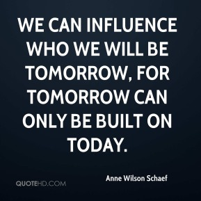 Anne Wilson Schaef - We can influence who we will be tomorrow, for tomorrow can only be built on today.