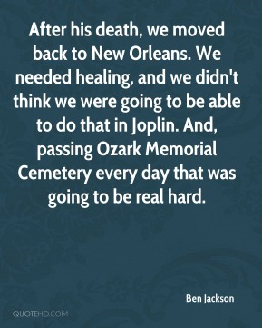 After his death, we moved back to New Orleans. We needed healing, and we didn't think we were going to be able to do that in Joplin. And, passing Ozark Memorial Cemetery every day that was going to be real hard.
