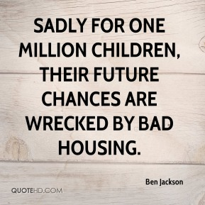 Ben Jackson - Sadly for one million children, their future chances are wrecked by bad housing.