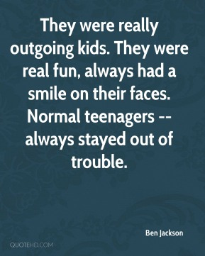 Ben Jackson - They were really outgoing kids. They were real fun, always had a smile on their faces. Normal teenagers -- always stayed out of trouble.
