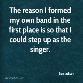 Ben Jackson - The reason I formed my own band in the first place is so that I could step up as the singer.