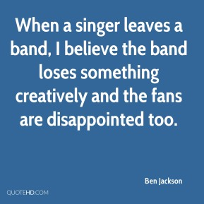 When a singer leaves a band, I believe the band loses something creatively and the fans are disappointed too.