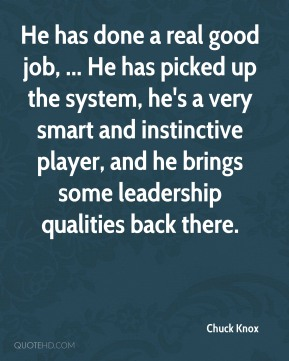 Chuck Knox - He has done a real good job, ... He has picked up the system, he's a very smart and instinctive player, and he brings some leadership qualities back there.