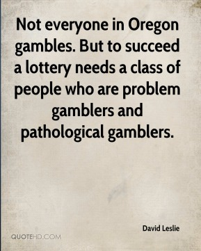 David Leslie - Not everyone in Oregon gambles. But to succeed a lottery needs a class of people who are problem gamblers and pathological gamblers.