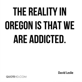 David Leslie - The reality in Oregon is that we are addicted.