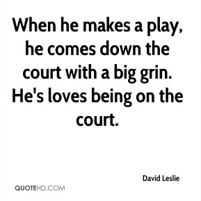 David Leslie - When he makes a play, he comes down the court with a big grin. He's loves being on the court.