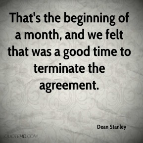 Dean Stanley - That's the beginning of a month, and we felt that was a good time to terminate the agreement.