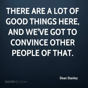 Dean Stanley - There are a lot of good things here, and we've got to convince other people of that.