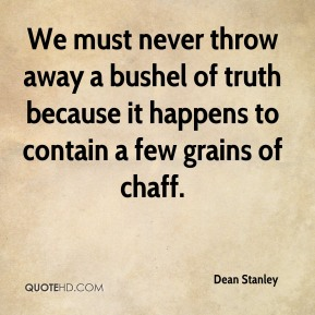 Dean Stanley - We must never throw away a bushel of truth because it happens to contain a few grains of chaff.