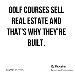 Ed McMahon - Golf courses sell real estate and that's why they're built.