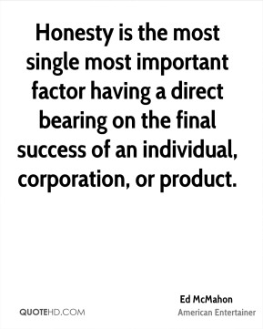 Honesty is the most single most important factor having a direct bearing on the final success of an individual, corporation, or product.
