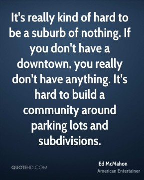 Ed McMahon - It's really kind of hard to be a suburb of nothing. If you don't have a downtown, you really don't have anything. It's hard to build a community around parking lots and subdivisions.