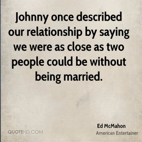 Ed McMahon - Johnny once described our relationship by saying we were as close as two people could be without being married.