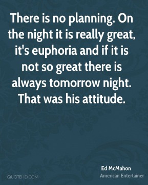 Ed McMahon - There is no planning. On the night it is really great, it's euphoria and if it is not so great there is always tomorrow night. That was his attitude.