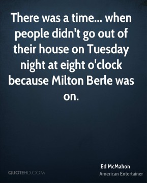 Ed McMahon - There was a time... when people didn't go out of their house on Tuesday night at eight o'clock because Milton Berle was on.