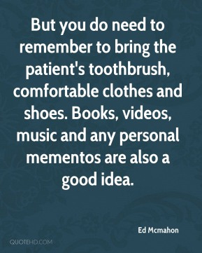 But you do need to remember to bring the patient's toothbrush, comfortable clothes and shoes. Books, videos, music and any personal mementos are also a good idea.