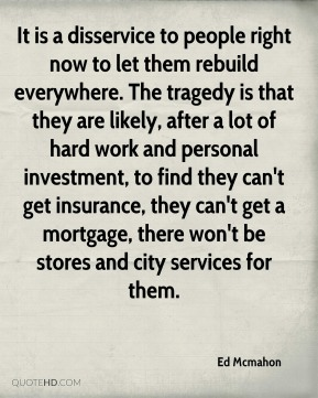 It is a disservice to people right now to let them rebuild everywhere. The tragedy is that they are likely, after a lot of hard work and personal investment, to find they can't get insurance, they can't get a mortgage, there won't be stores and city services for them.