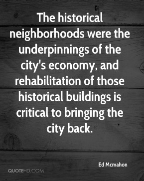 Ed Mcmahon - The historical neighborhoods were the underpinnings of the city's economy, and rehabilitation of those historical buildings is critical to bringing the city back.