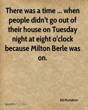 Ed Mcmahon - There was a time ... when people didn't go out of their house on Tuesday night at eight o'clock because Milton Berle was on.