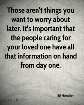 Those aren't things you want to worry about later. It's important that the people caring for your loved one have all that information on hand from day one.
