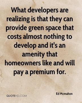 What developers are realizing is that they can provide green space that costs almost nothing to develop and it's an amenity that homeowners like and will pay a premium for.