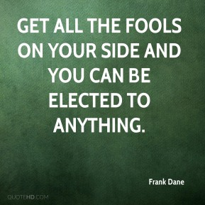 Frank Dane - Get all the fools on your side and you can be elected to anything.