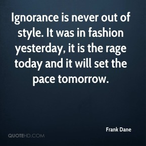 Frank Dane - Ignorance is never out of style. It was in fashion yesterday, it is the rage today and it will set the pace tomorrow.