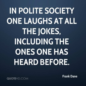 Frank Dane - In polite society one laughs at all the jokes, including the ones one has heard before.