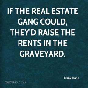 Frank Dane - If the real estate gang could, they'd raise the rents in the graveyard.