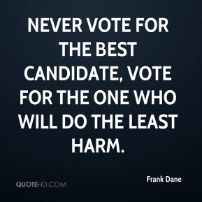 Frank Dane - Never vote for the best candidate, vote for the one who will do the least harm.