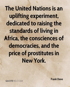 Frank Dane - The United Nations is an uplifting experiment, dedicated to raising the standards of living in Africa, the consciences of democracies, and the price of prostitutes in New York.