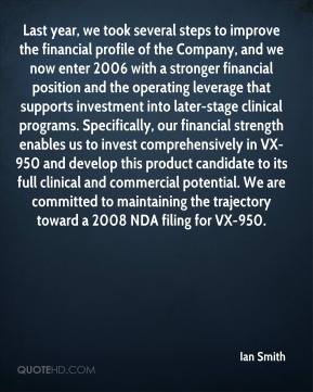Last year, we took several steps to improve the financial profile of the Company, and we now enter 2006 with a stronger financial position and the operating leverage that supports investment into later-stage clinical programs. Specifically, our financial strength enables us to invest comprehensively in VX-950 and develop this product candidate to its full clinical and commercial potential. We are committed to maintaining the trajectory toward a 2008 NDA filing for VX-950.