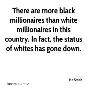 Ian Smith - There are more black millionaires than white millionaires in this country. In fact, the status of whites has gone down.