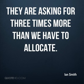 They are asking for three times more than we have to allocate.