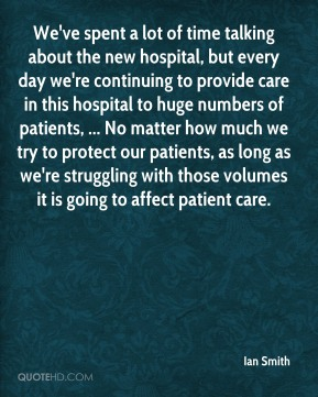 Ian Smith - We've spent a lot of time talking about the new hospital, but every day we're continuing to provide care in this hospital to huge numbers of patients, ... No matter how much we try to protect our patients, as long as we're struggling with those volumes it is going to affect patient care.