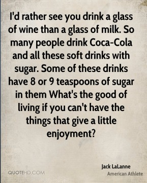 Jack LaLanne - I'd rather see you drink a glass of wine than a glass of milk. So many people drink Coca-Cola and all these soft drinks with sugar. Some of these drinks have 8 or 9 teaspoons of sugar in them What's the good of living if you can't have the things that give a little enjoyment?