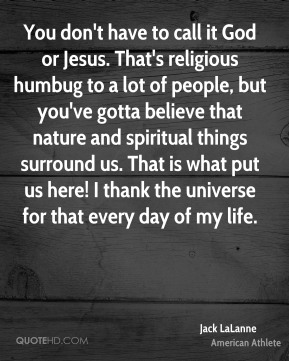 Jack LaLanne - You don't have to call it God or Jesus. That's religious humbug to a lot of people, but you've gotta believe that nature and spiritual things surround us. That is what put us here! I thank the universe for that every day of my life.