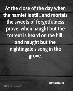 James Beattie - At the close of the day when the hamlet is still, and mortals the sweets of forgetfulness prove, when naught but the torrent is heard on the hill, and naught but the nightingale's song in the grove.