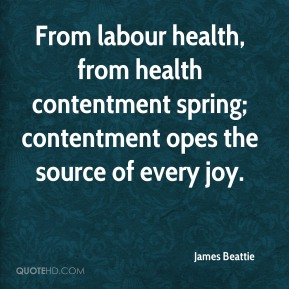 James Beattie - From labour health, from health contentment spring; contentment opes the source of every joy.