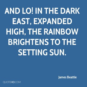 And lo! In the dark east, expanded high, the rainbow brightens to the setting sun.