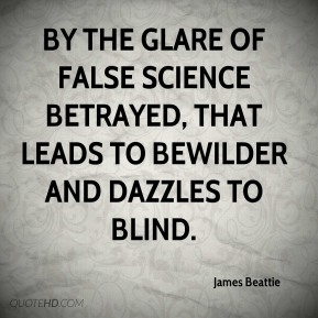 By the glare of false science betrayed, that leads to bewilder and dazzles to blind.