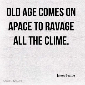 Old age comes on apace to ravage all the clime.