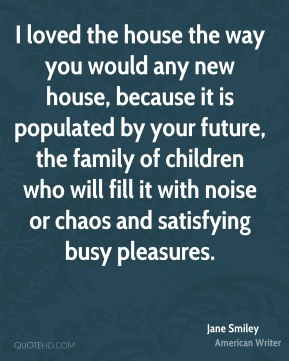I loved the house the way you would any new house, because it is populated by your future, the family of children who will fill it with noise or chaos and satisfying busy pleasures.