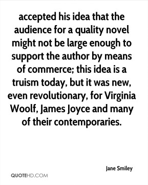 accepted his idea that the audience for a quality novel might not be large enough to support the author by means of commerce; this idea is a truism today, but it was new, even revolutionary, for Virginia Woolf, James Joyce and many of their contemporaries.