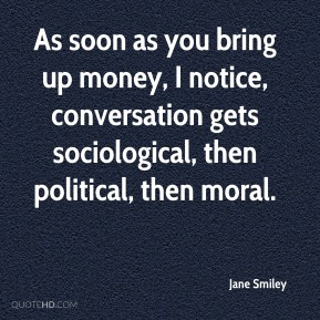 As soon as you bring up money, I notice, conversation gets sociological, then political, then moral.